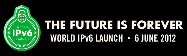 The Future is Forever: World IPv6 Launch on 6 June 2012 (6.6.12)